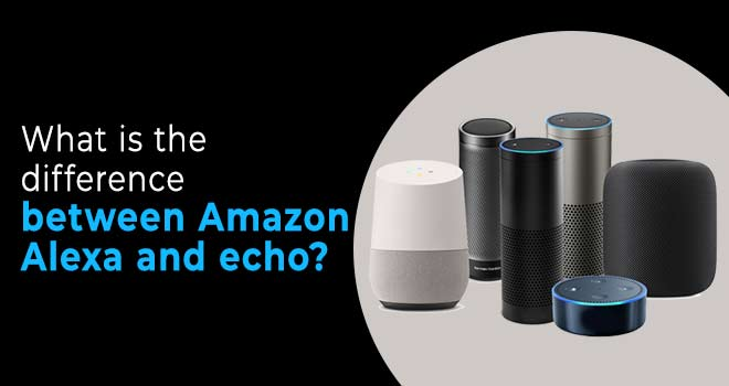 What Is The Difference Between Amazon Alexa And Echo?